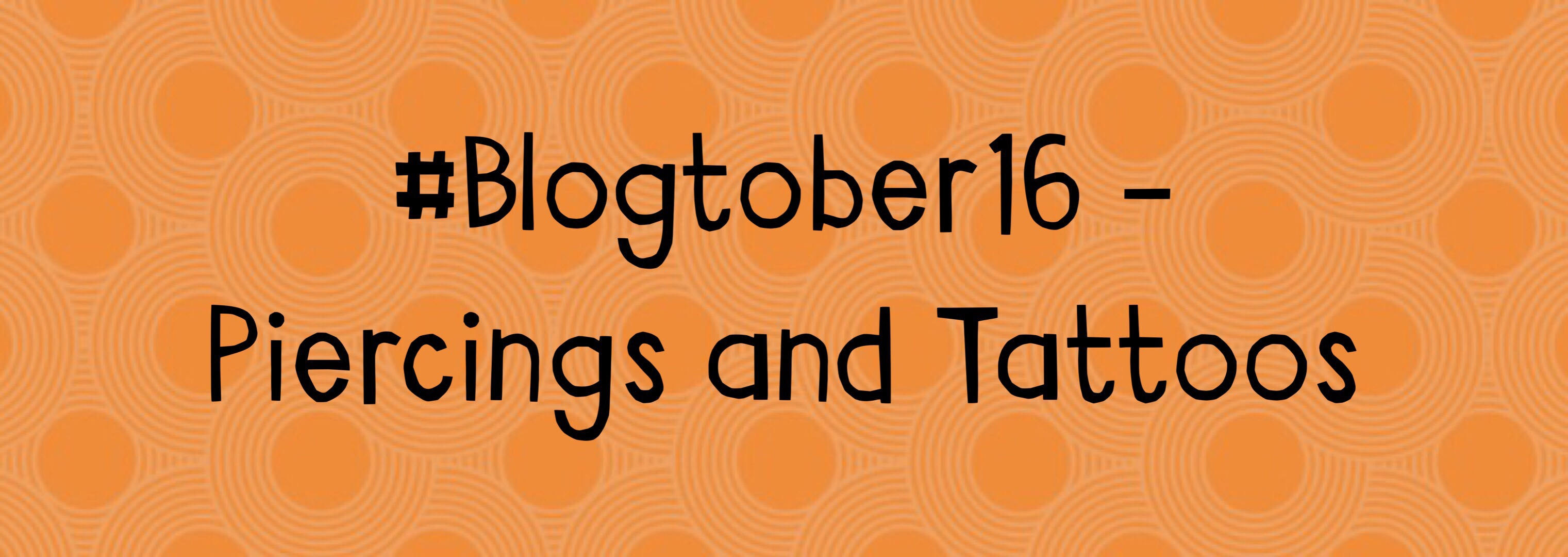 Piercings and Tattoos – #Blogtober16 Day 16