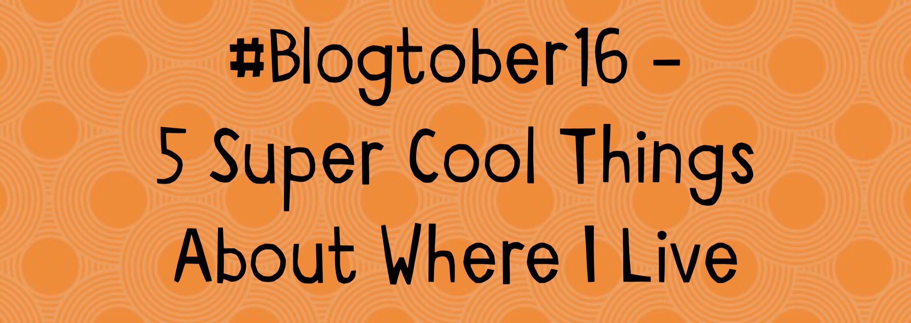 5 Super Cool Things About Where I Live – #Blogtober16 Day 20