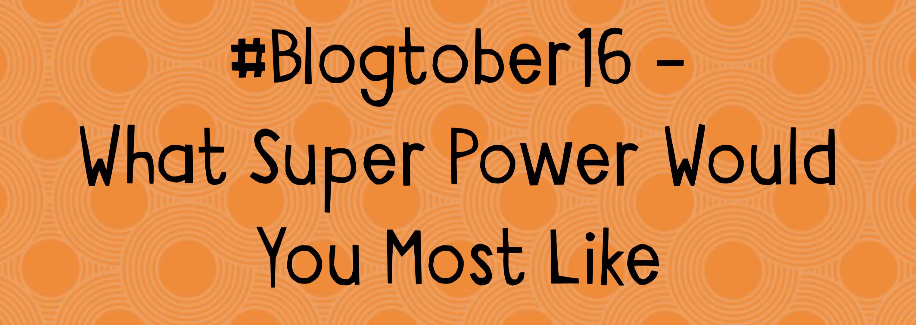 What Super Power Would You Most Like – #Blogtober16 Day 25