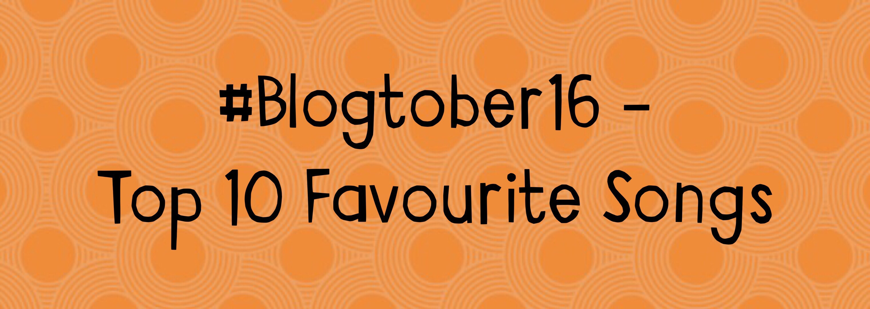 Top 10 Favourite Songs – #Blogtober16 Day 26
