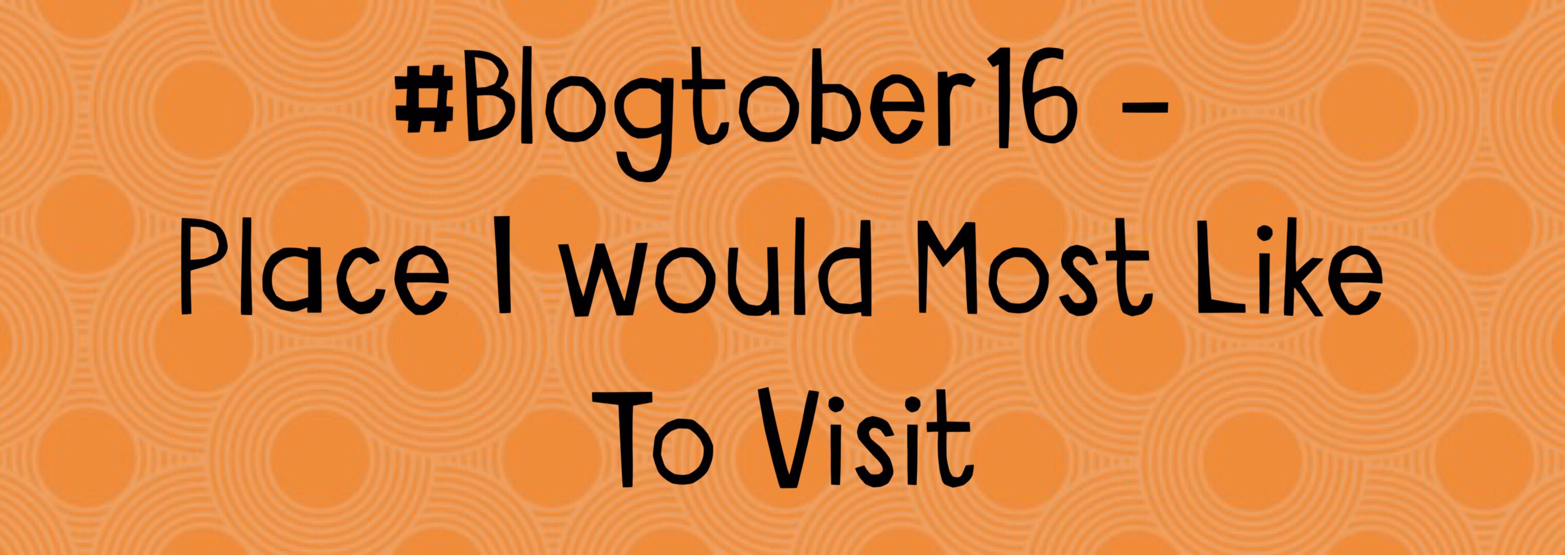 Place I would Most Like to Visit – #Blogtober16 Day 27